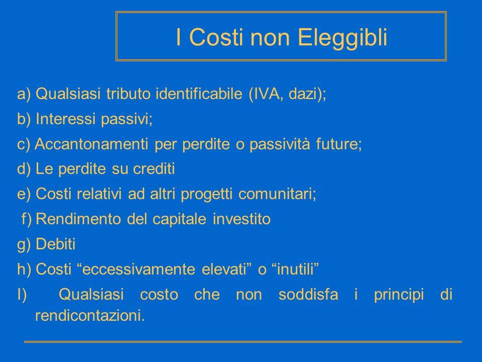 I Costi non Eleggibli a) Qualsiasi tributo identificabile (IVA, dazi); b) Interessi passivi; c) Accantonamenti per perdite o passività future; d) Le p