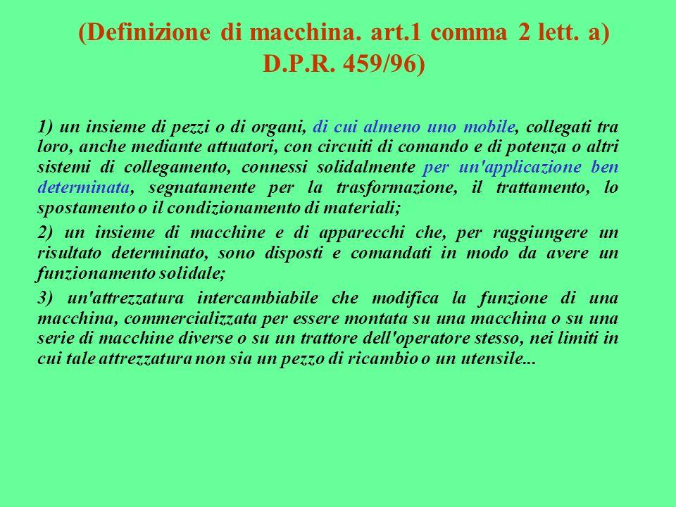(Definizione di macchina. art.1 comma 2 lett. a) D.P.R. 459/96) 1) un insieme di pezzi o di organi, di cui almeno uno mobile, collegati tra loro, anch