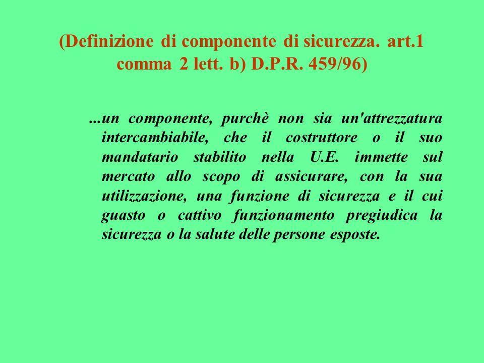 (Definizione di componente di sicurezza. art.1 comma 2 lett. b) D.P.R. 459/96)...un componente, purchè non sia un'attrezzatura intercambiabile, che il