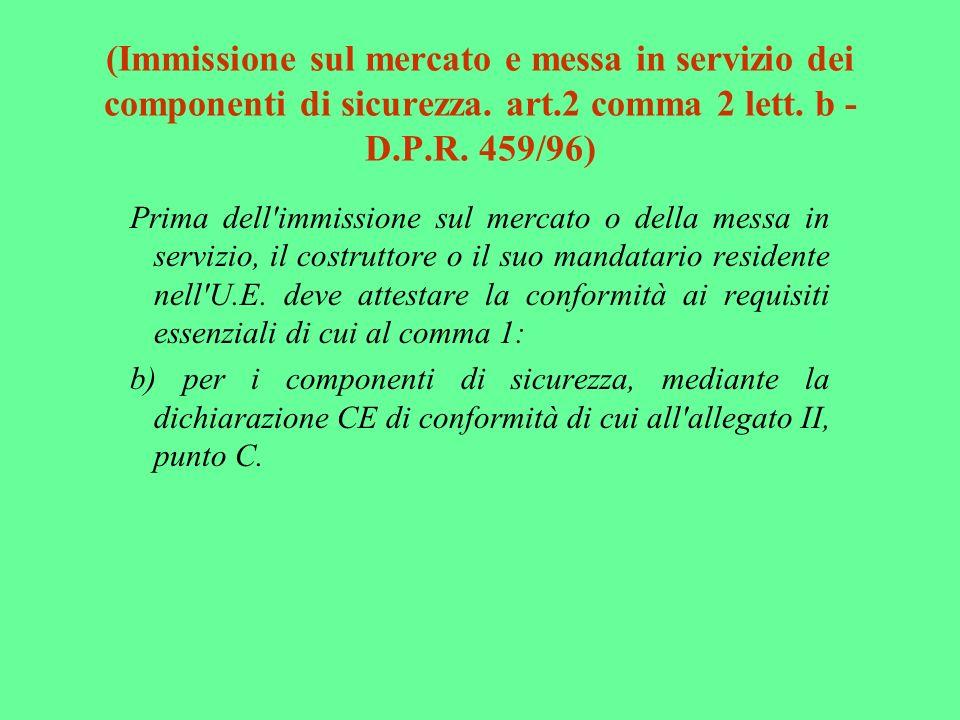 (Immissione sul mercato e messa in servizio dei componenti di sicurezza. art.2 comma 2 lett. b - D.P.R. 459/96) Prima dell'immissione sul mercato o de