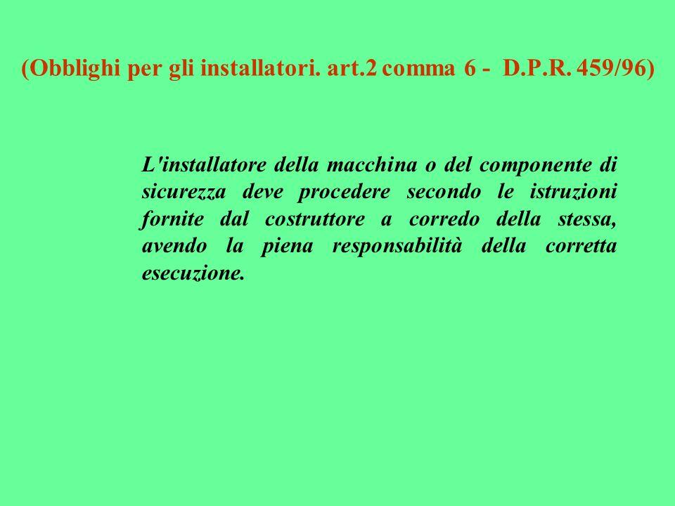 (Obblighi per gli installatori. art.2 comma 6 - D.P.R. 459/96) L'installatore della macchina o del componente di sicurezza deve procedere secondo le i