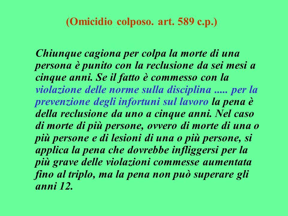 (Omicidio colposo. art. 589 c.p.) Chiunque cagiona per colpa la morte di una persona è punito con la reclusione da sei mesi a cinque anni. Se il fatto