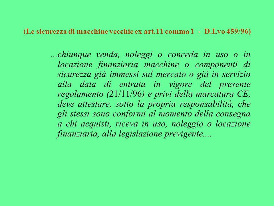 (Le sicurezza di macchine vecchie ex art.11 comma 1 - D.Lvo 459/96)...chiunque venda, noleggi o conceda in uso o in locazione finanziaria macchine o c