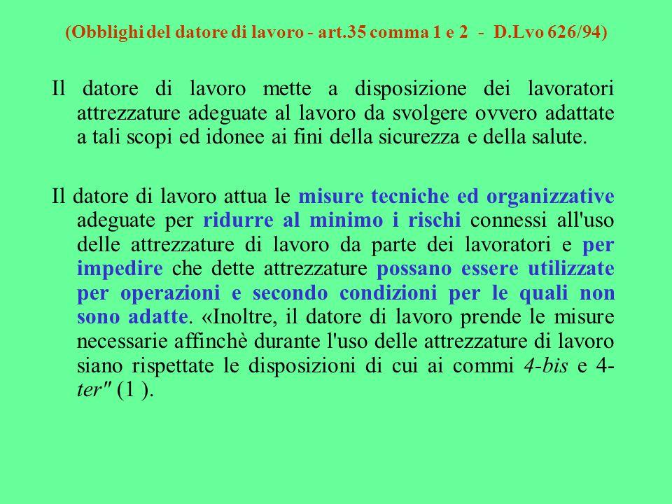 (Obblighi del datore di lavoro - art.35 comma 1 e 2 - D.Lvo 626/94) Il datore di lavoro mette a disposizione dei lavoratori attrezzature adeguate al l