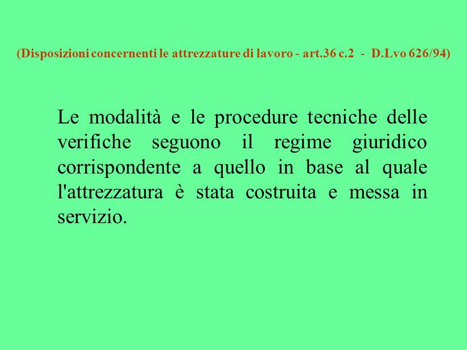 (Disposizioni concernenti le attrezzature di lavoro - art.36 c.2 - D.Lvo 626/94) Le modalità e le procedure tecniche delle verifiche seguono il regime