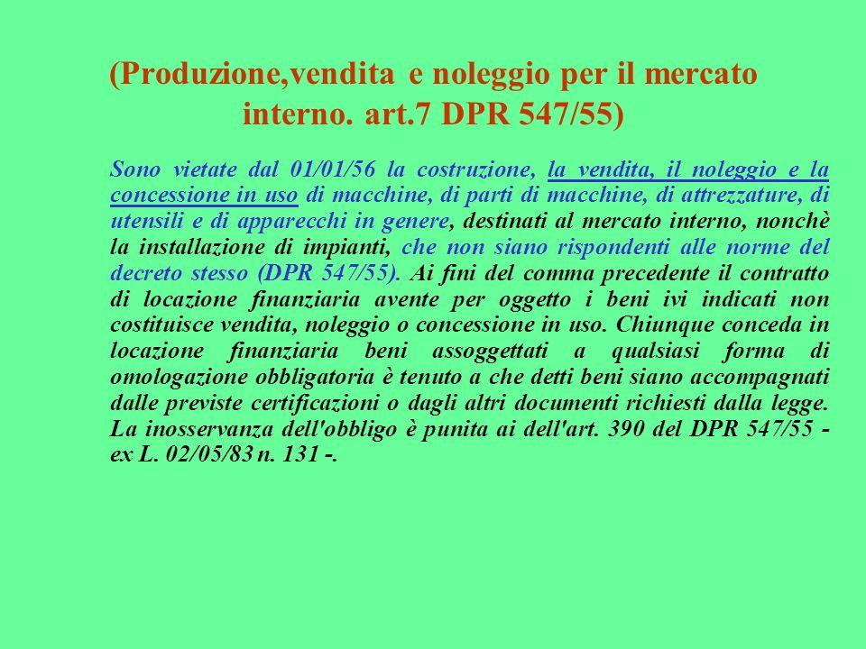 (Produzione,vendita e noleggio per il mercato interno. art.7 DPR 547/55) Sono vietate dal 01/01/56 la costruzione, la vendita, il noleggio e la conces