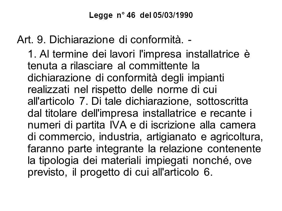 Legge n° 46 del 05/03/1990 Art. 9. Dichiarazione di conformità. - 1. Al termine dei lavori l'impresa installatrice è tenuta a rilasciare al committent