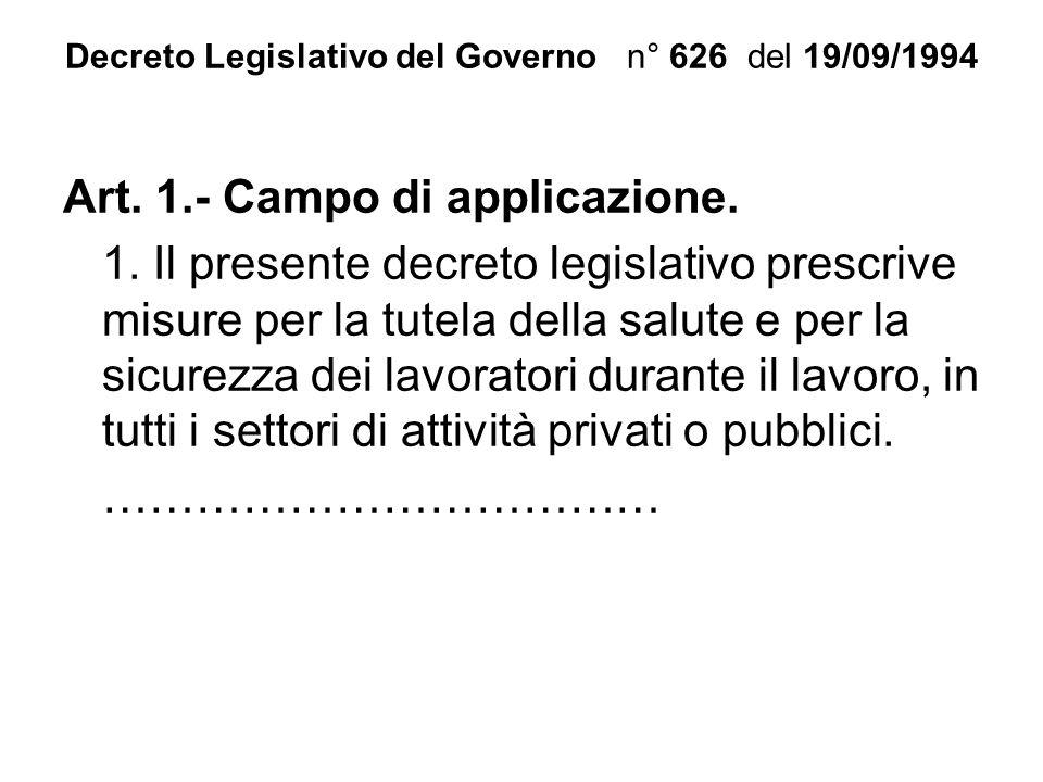 Decreto Legislativo del Governo n° 626 del 19/09/1994 Art. 1.- Campo di applicazione. 1. Il presente decreto legislativo prescrive misure per la tutel