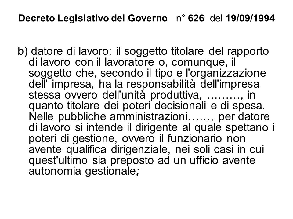 Decreto Legislativo del Governo n° 626 del 19/09/1994 b) datore di lavoro: il soggetto titolare del rapporto di lavoro con il lavoratore o, comunque,