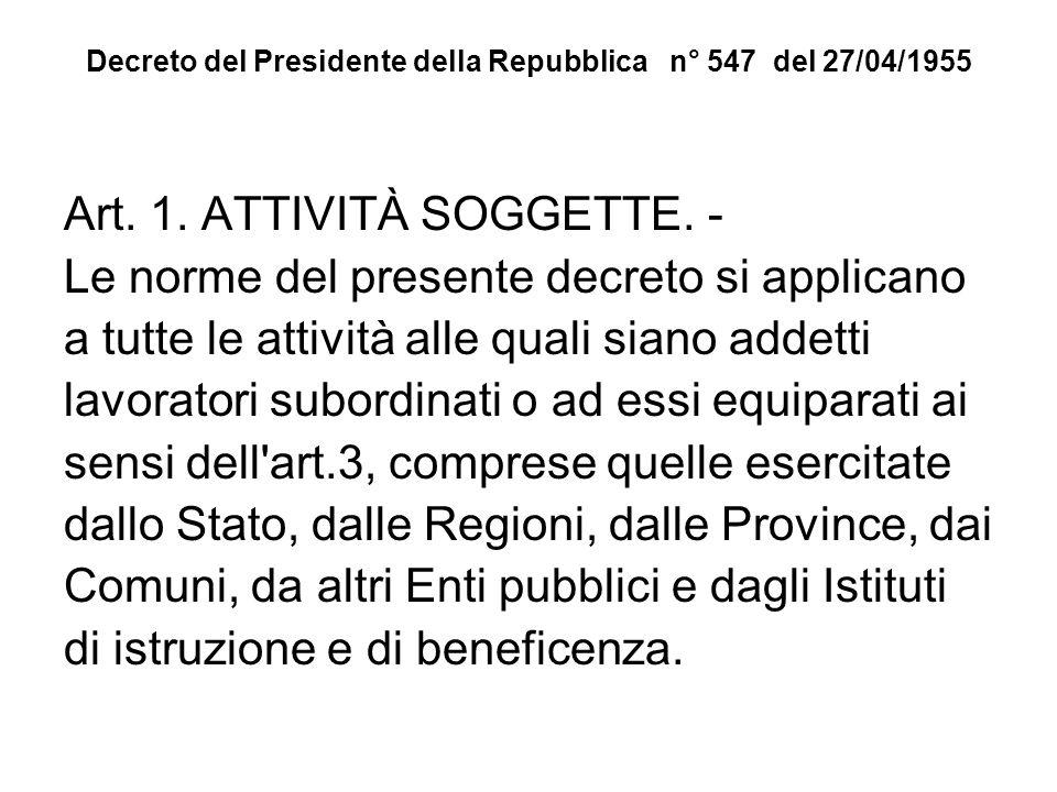 Decreto del Presidente della Repubblica n° 547 del 27/04/1955 Art. 1. ATTIVITÀ SOGGETTE. - Le norme del presente decreto si applicano a tutte le attiv