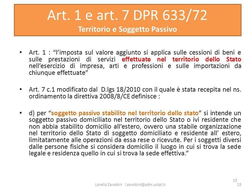 13 Art. 1 e art. 7 DPR 633/72 Territorio e Soggetto Passivo Art. 1 : limposta sul valore aggiunto si applica sulle cessioni di beni e sulle prestazion