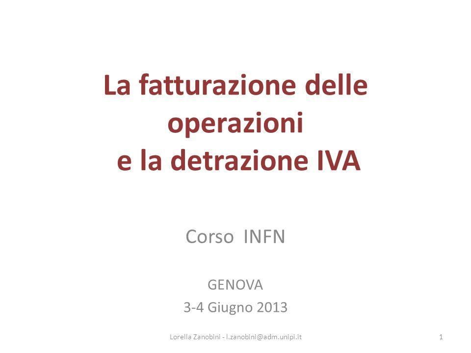 La fatturazione delle operazioni e la detrazione IVA Corso INFN GENOVA 3-4 Giugno 2013 1Lorella Zanobini - l.zanobini@adm.unipi.it