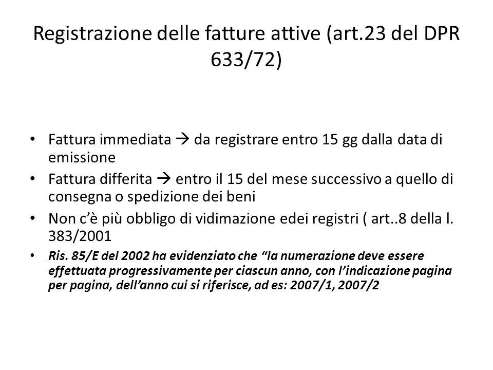 Registrazione delle fatture attive (art.23 del DPR 633/72) Fattura immediata da registrare entro 15 gg dalla data di emissione Fattura differita entro
