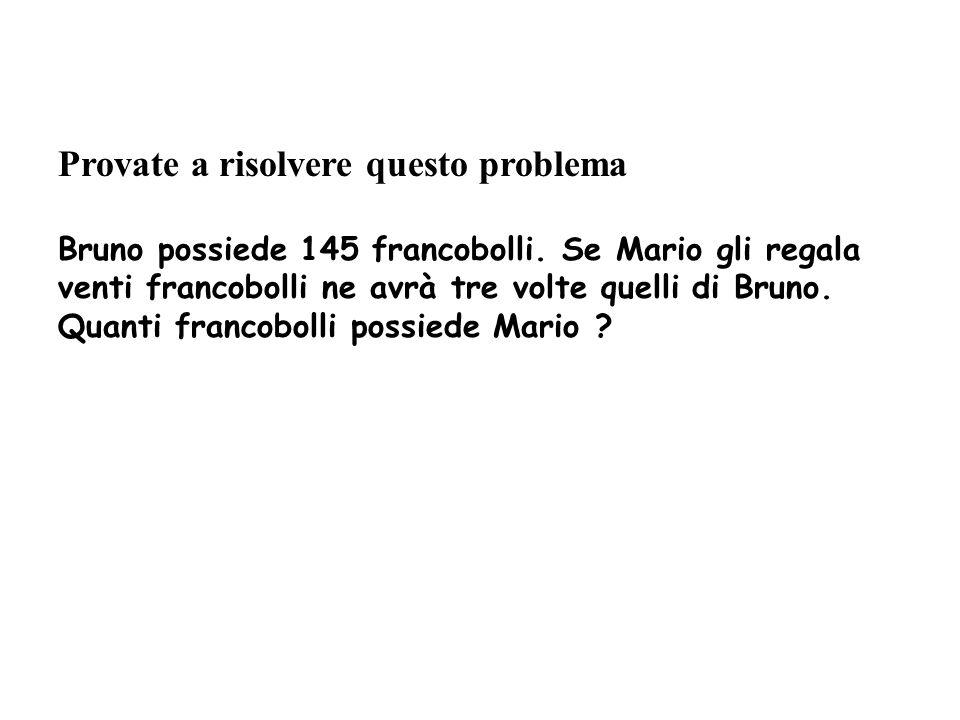 Provate a risolvere questo problema Bruno possiede 145 francobolli. Se Mario gli regala venti francobolli ne avrà tre volte quelli di Bruno. Quanti fr