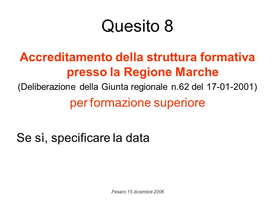 Pesaro 15 dicembre 2006 Quesito 8 Accreditamento della struttura formativa presso la Regione Marche (Deliberazione della Giunta regionale n.62 del 17-01-2001) per formazione superiore Se sì, specificare la data