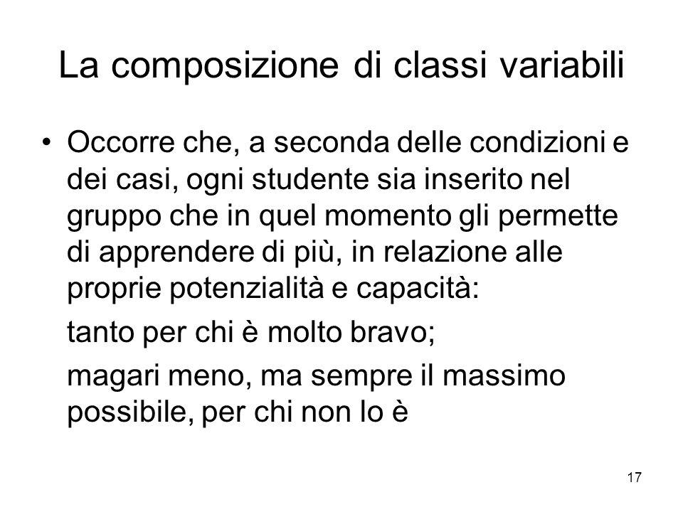 17 La composizione di classi variabili Occorre che, a seconda delle condizioni e dei casi, ogni studente sia inserito nel gruppo che in quel momento g