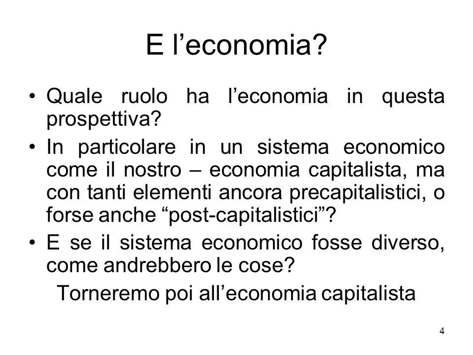 4 E leconomia? Quale ruolo ha leconomia in questa prospettiva? In particolare in un sistema economico come il nostro – economia capitalista, ma con ta