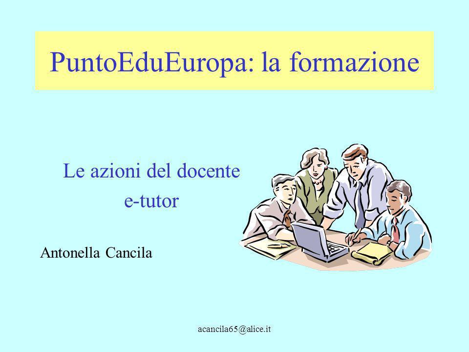 acancila65@alice.it PuntoEduEuropa: la formazione Le azioni del docente e-tutor Antonella Cancila