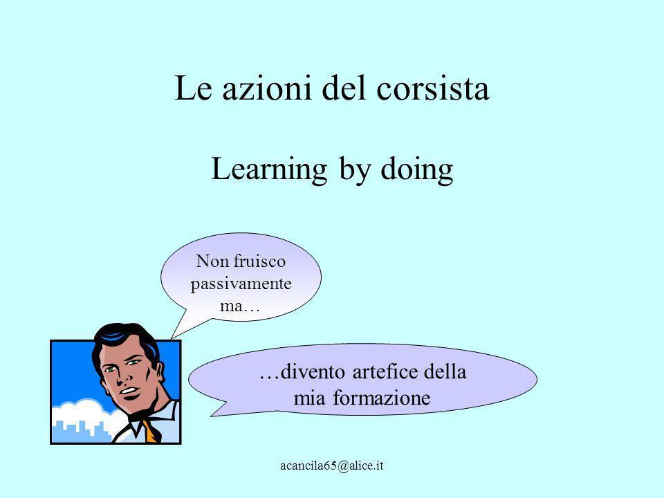 acancila65@alice.it Le azioni del corsista Learning by doing Non fruisco passivamente ma… …divento artefice della mia formazione