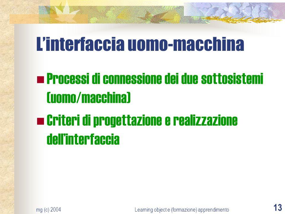 mg (c) 2004Learning object e (formazione) apprendimento 13 Linterfaccia uomo-macchina Processi di connessione dei due sottosistemi (uomo/macchina) Cri