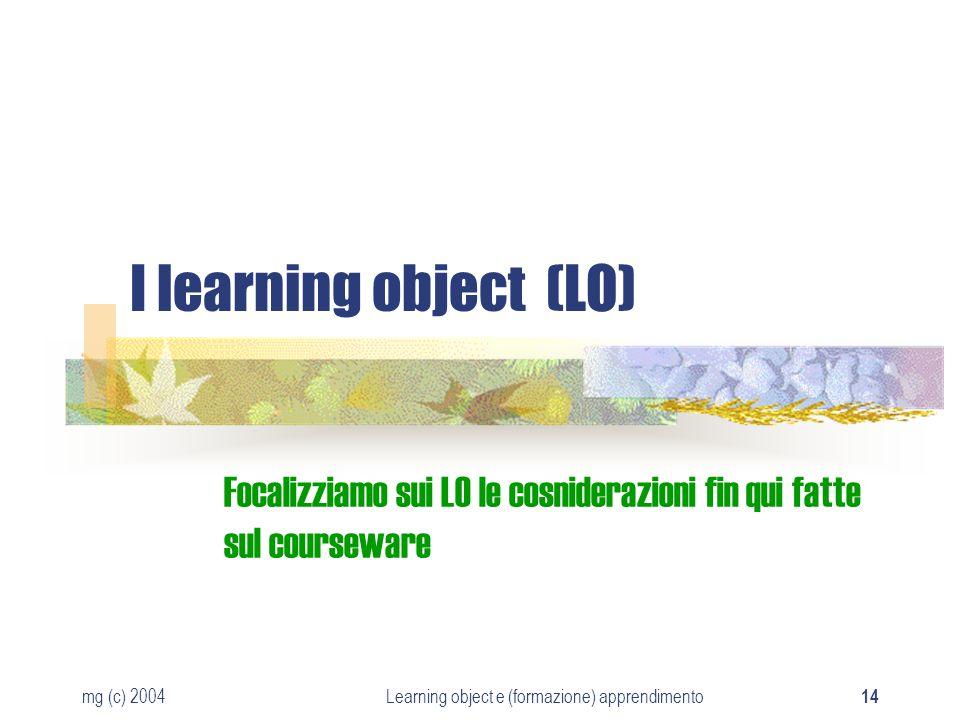 mg (c) 2004Learning object e (formazione) apprendimento 14 I learning object (LO) Focalizziamo sui LO le cosniderazioni fin qui fatte sul courseware