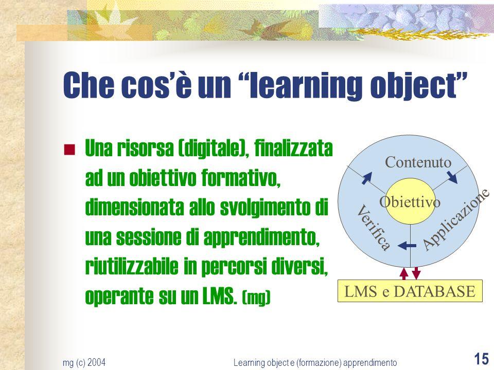 mg (c) 2004Learning object e (formazione) apprendimento 15 Che cosè un learning object Una risorsa (digitale), finalizzata ad un obiettivo formativo,