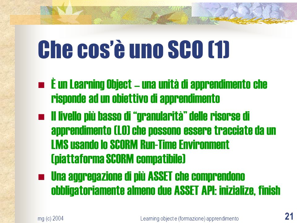 mg (c) 2004Learning object e (formazione) apprendimento 21 Che cosè uno SCO (1) È un Learning Object – una unità di apprendimento che risponde ad un obiettivo di apprendimento Il livello più basso di granularità delle risorse di apprendimento (LO) che possono essere tracciate da un LMS usando lo SCORM Run-Time Environment (piattaforma SCORM compatibile) Una aggregazione di più ASSET che comprendono obbligatoriamente almeno due ASSET API: inizialize, finish