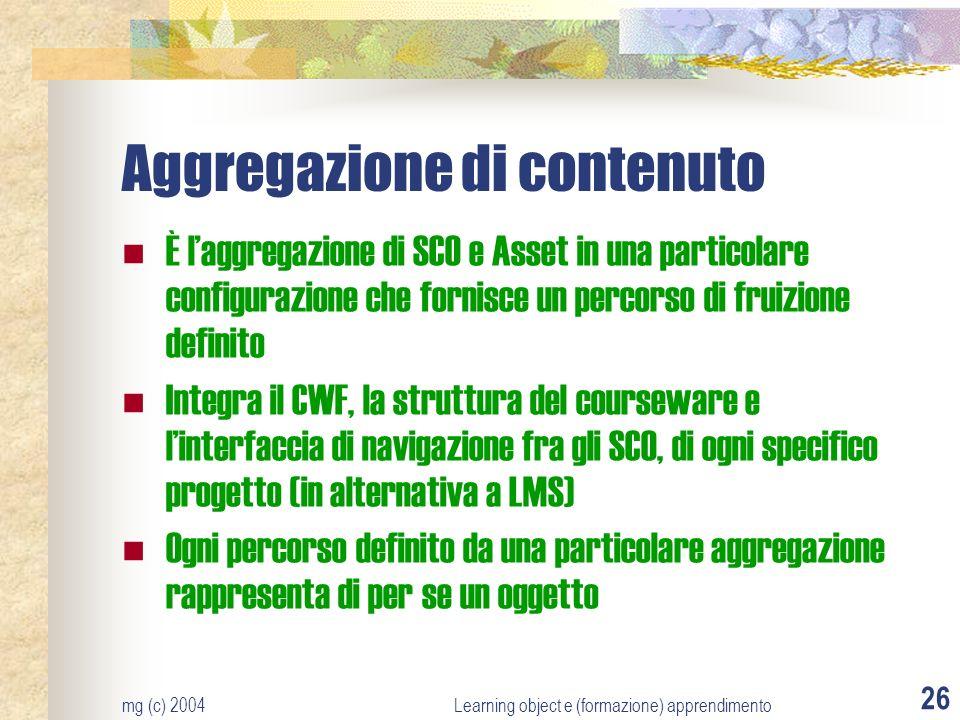 mg (c) 2004Learning object e (formazione) apprendimento 26 Aggregazione di contenuto È laggregazione di SCO e Asset in una particolare configurazione