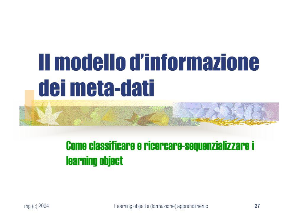 mg (c) 2004Learning object e (formazione) apprendimento 27 Il modello dinformazione dei meta-dati Come classificare e ricercare-sequenzializzare i lea