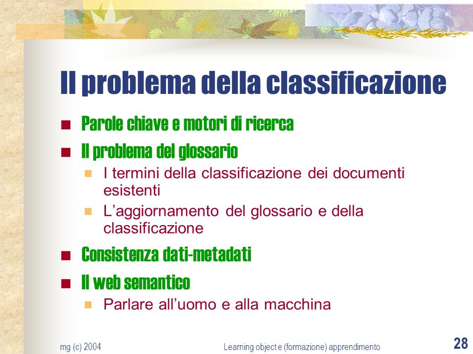 mg (c) 2004Learning object e (formazione) apprendimento 28 Il problema della classificazione Parole chiave e motori di ricerca Il problema del glossario I termini della classificazione dei documenti esistenti Laggiornamento del glossario e della classificazione Consistenza dati-metadati Il web semantico Parlare alluomo e alla macchina