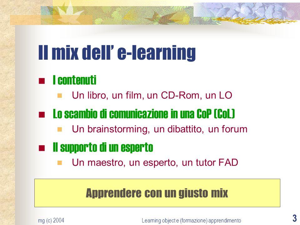 mg (c) 2004Learning object e (formazione) apprendimento 3 Il mix dell e-learning I contenuti Un libro, un film, un CD-Rom, un LO Lo scambio di comunic