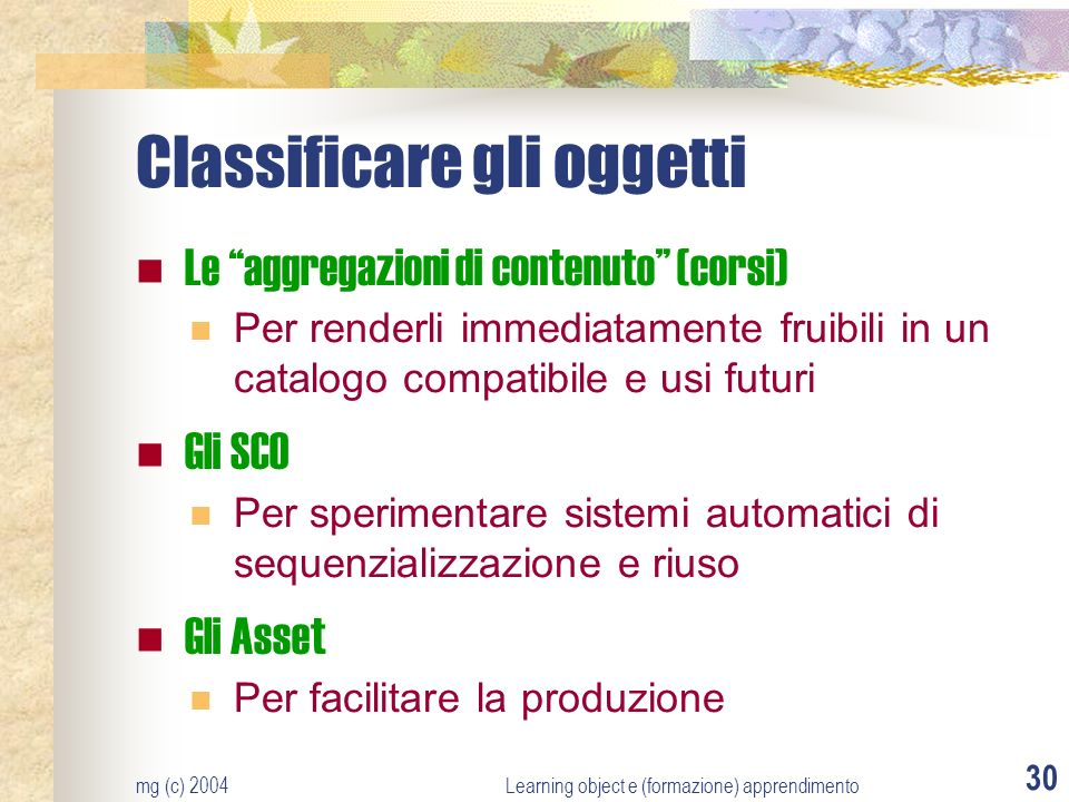 mg (c) 2004Learning object e (formazione) apprendimento 30 Classificare gli oggetti Le aggregazioni di contenuto (corsi) Per renderli immediatamente fruibili in un catalogo compatibile e usi futuri Gli SCO Per sperimentare sistemi automatici di sequenzializzazione e riuso Gli Asset Per facilitare la produzione