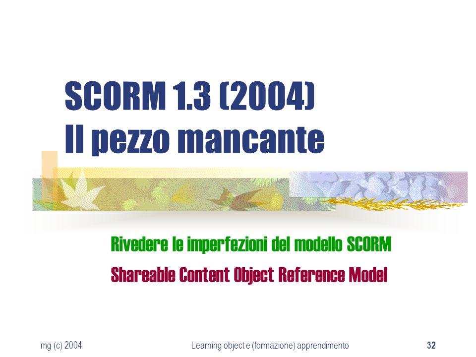 mg (c) 2004Learning object e (formazione) apprendimento 32 SCORM 1.3 (2004) Il pezzo mancante Rivedere le imperfezioni del modello SCORM Shareable Con