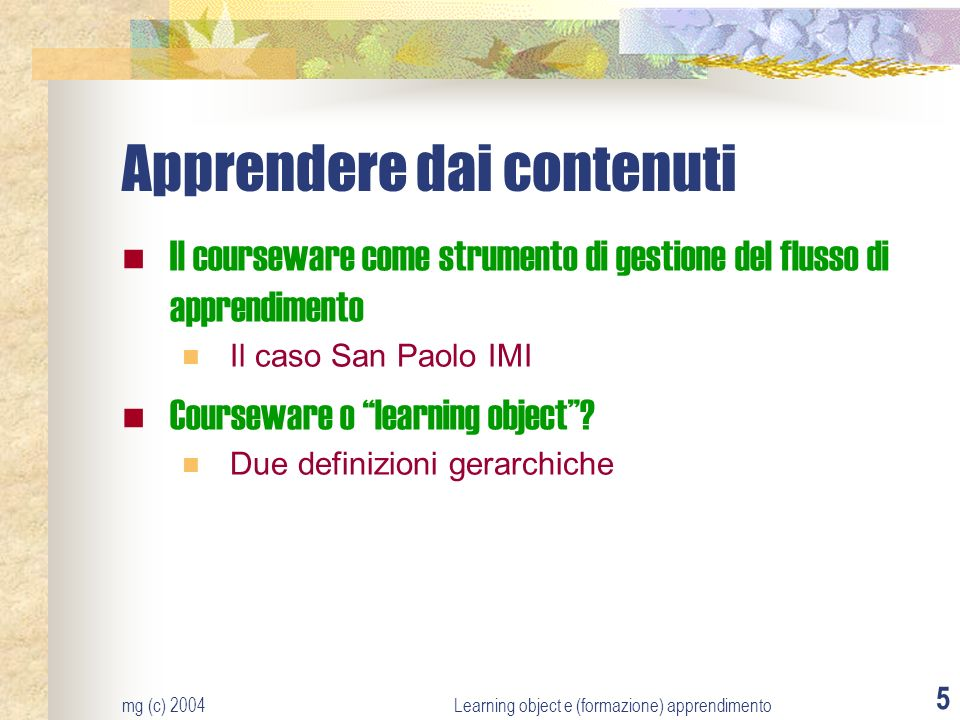 mg (c) 2004Learning object e (formazione) apprendimento 5 Apprendere dai contenuti Il courseware come strumento di gestione del flusso di apprendimento Il caso San Paolo IMI Courseware o learning object.
