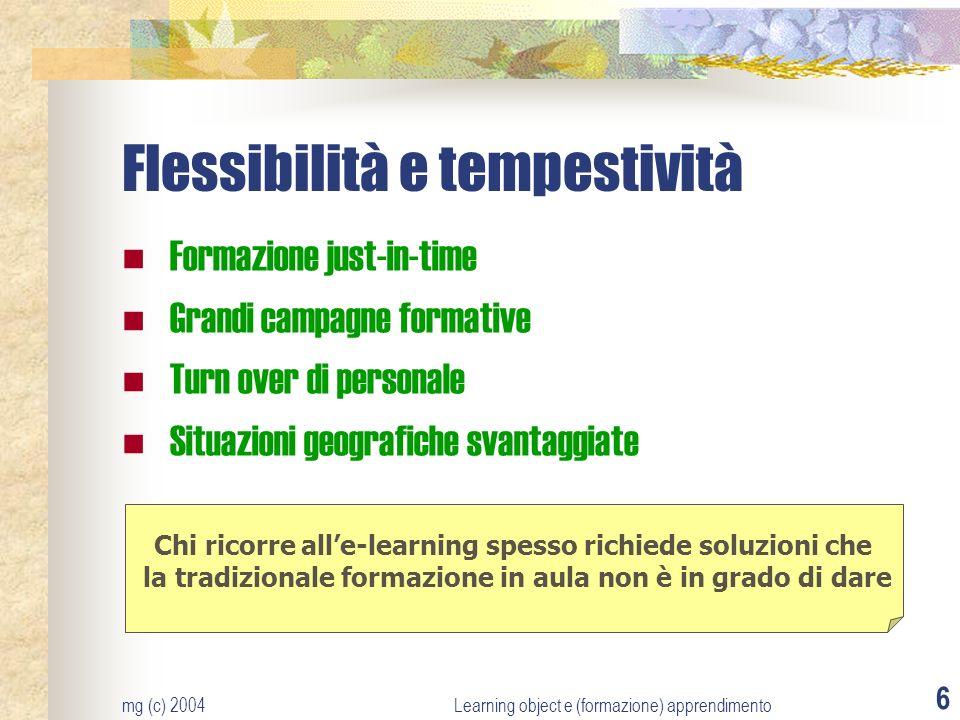 mg (c) 2004Learning object e (formazione) apprendimento 6 Flessibilità e tempestività Formazione just-in-time Grandi campagne formative Turn over di p