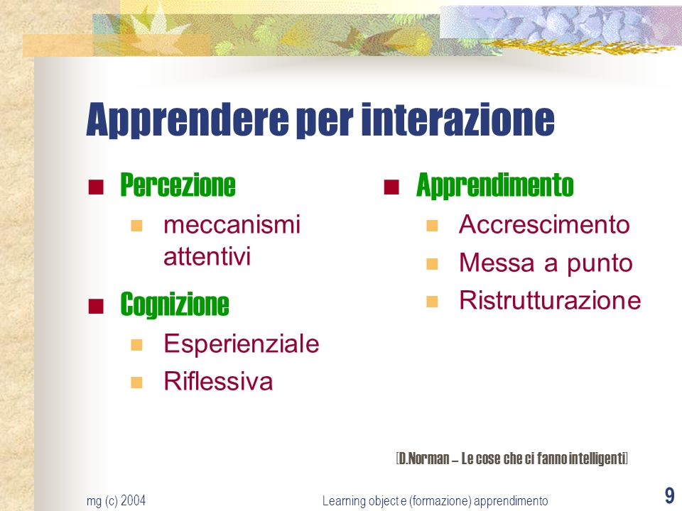 mg (c) 2004Learning object e (formazione) apprendimento 9 Apprendere per interazione Percezione meccanismi attentivi Cognizione Esperienziale Riflessiva Apprendimento Accrescimento Messa a punto Ristrutturazione [D.Norman – Le cose che ci fanno intelligenti]