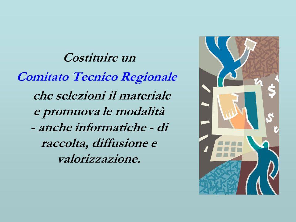Costituire un Comitato Tecnico Regionale che selezioni il materiale e promuova le modalità - anche informatiche - di raccolta, diffusione e valorizzaz