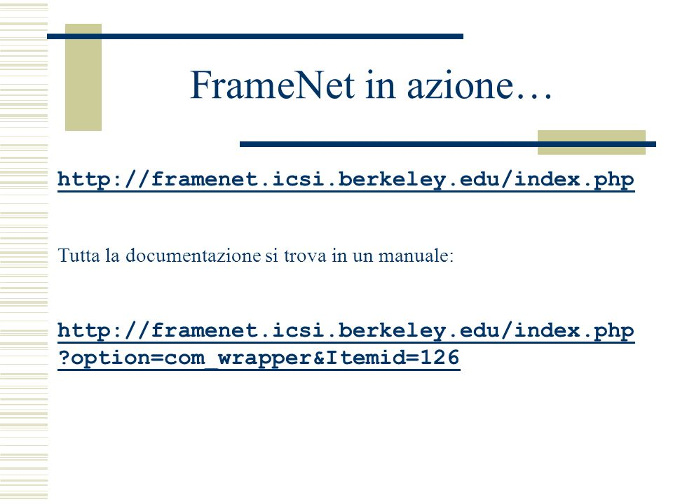 FrameNet in azione… http://framenet.icsi.berkeley.edu/index.php Tutta la documentazione si trova in un manuale: http://framenet.icsi.berkeley.edu/index.php option=com_wrapper&Itemid=126