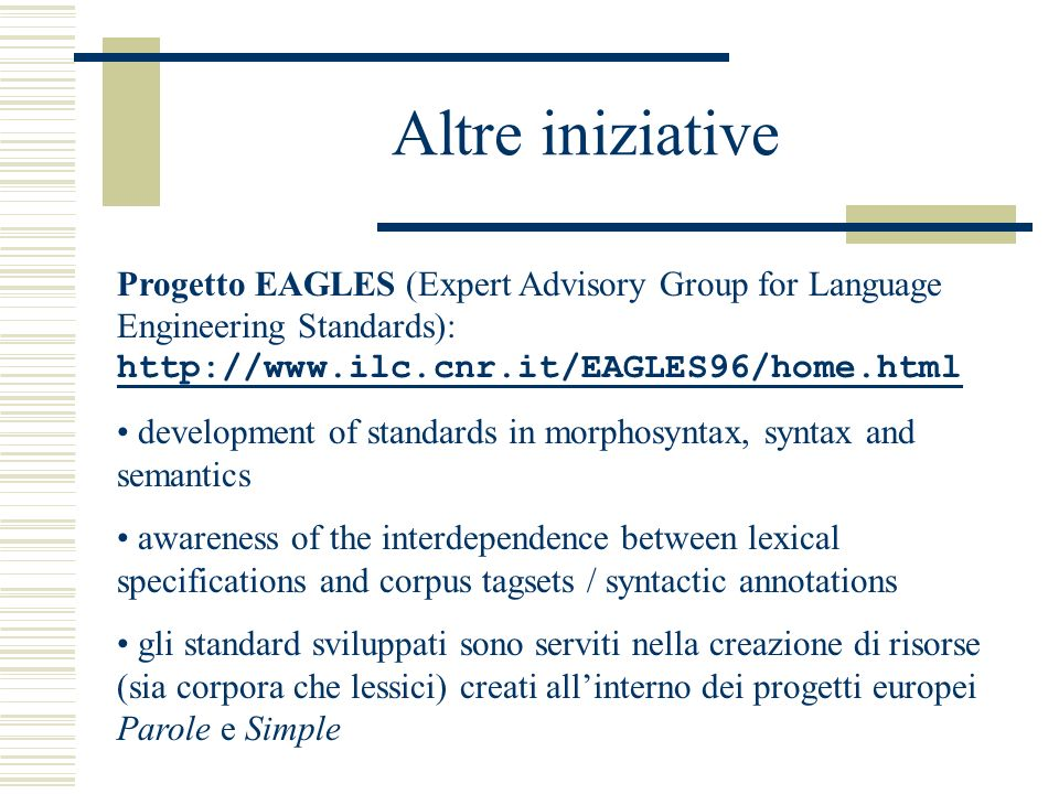 Altre iniziative Progetto EAGLES (Expert Advisory Group for Language Engineering Standards): http://www.ilc.cnr.it/EAGLES96/home.html http://www.ilc.cnr.it/EAGLES96/home.html development of standards in morphosyntax, syntax and semantics awareness of the interdependence between lexical specifications and corpus tagsets / syntactic annotations gli standard sviluppati sono serviti nella creazione di risorse (sia corpora che lessici) creati allinterno dei progetti europei Parole e Simple