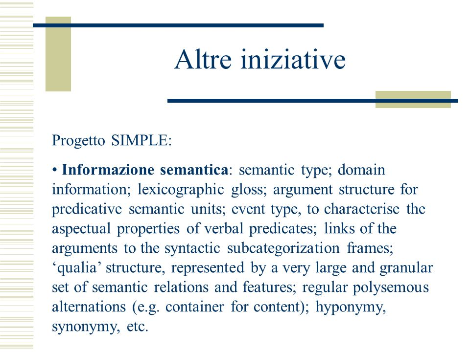 Altre iniziative Progetto SIMPLE: Informazione semantica: semantic type; domain information; lexicographic gloss; argument structure for predicative semantic units; event type, to characterise the aspectual properties of verbal predicates; links of the arguments to the syntactic subcategorization frames; qualia structure, represented by a very large and granular set of semantic relations and features; regular polysemous alternations (e.g.