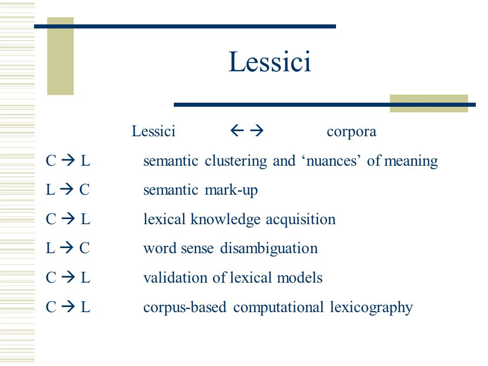 Lessici Lessici corpora C Lsemantic clustering and nuances of meaning L Csemantic mark-up C Llexical knowledge acquisition L Cword sense disambiguation C Lvalidation of lexical models C Lcorpus-based computational lexicography