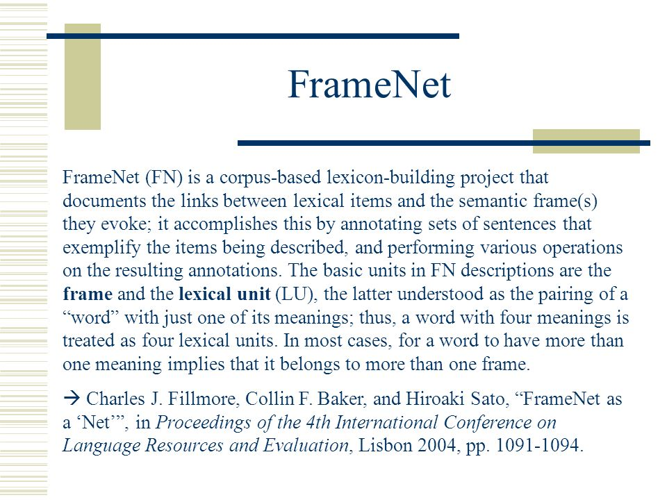 FrameNet FrameNet (FN) is a corpus-based lexicon-building project that documents the links between lexical items and the semantic frame(s) they evoke; it accomplishes this by annotating sets of sentences that exemplify the items being described, and performing various operations on the resulting annotations.
