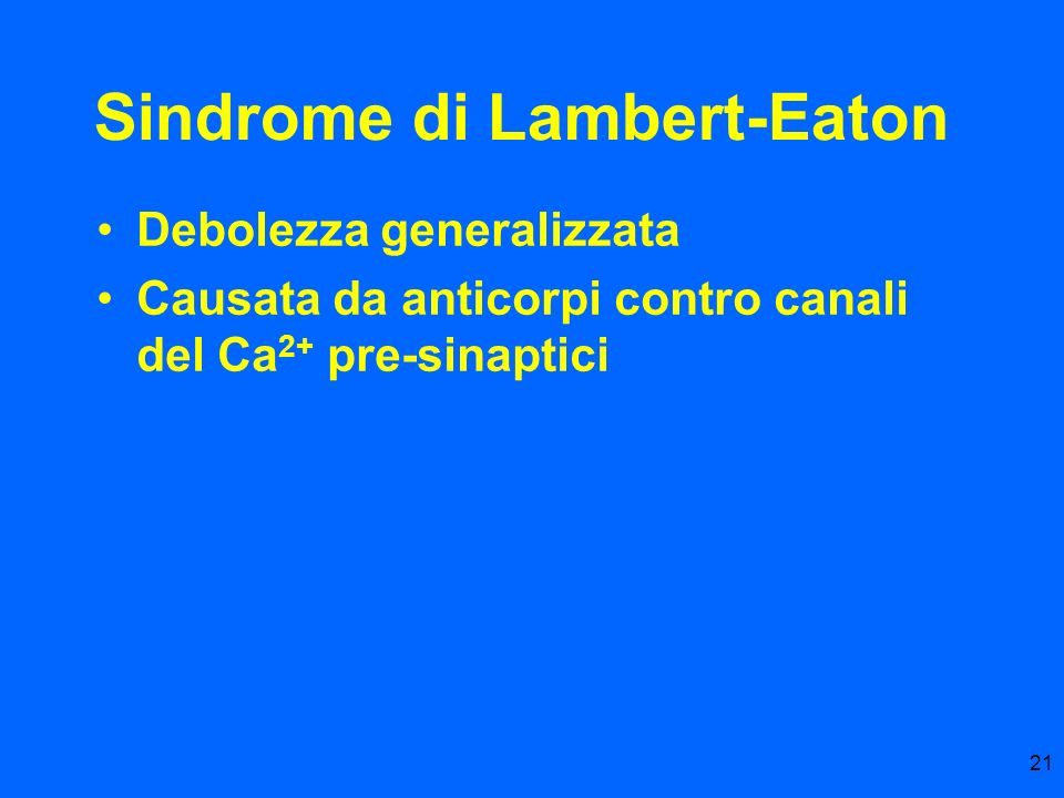 21 Sindrome di Lambert-Eaton Debolezza generalizzata Causata da anticorpi contro canali del Ca 2+ pre-sinaptici