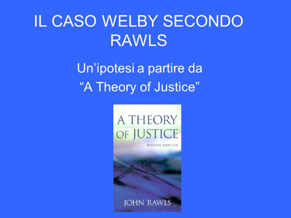 IL CASO WELBY SECONDO RAWLS Unipotesi a partire da A Theory of Justice