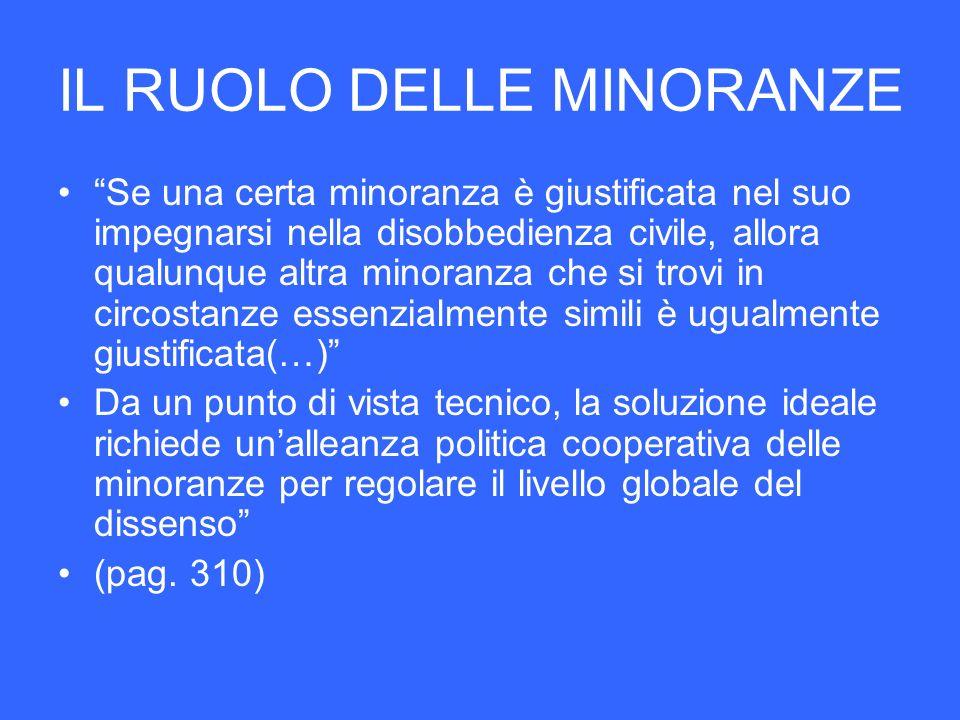 IL RUOLO DELLE MINORANZE Se una certa minoranza è giustificata nel suo impegnarsi nella disobbedienza civile, allora qualunque altra minoranza che si
