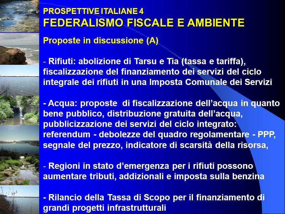 PROSPETTIVE ITALIANE 4 FEDERALISMO FISCALE E AMBIENTE FEDERALISMO FISCALE E AMBIENTE Proposte in discussione (A) - Rifiuti: abolizione di Tarsu e Tia