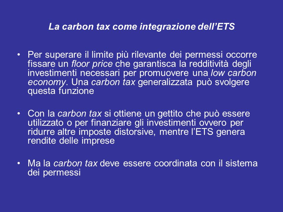 La carbon tax come integrazione dellETS Per superare il limite più rilevante dei permessi occorre fissare un floor price che garantisca la redditività degli investimenti necessari per promuovere una low carbon economy.