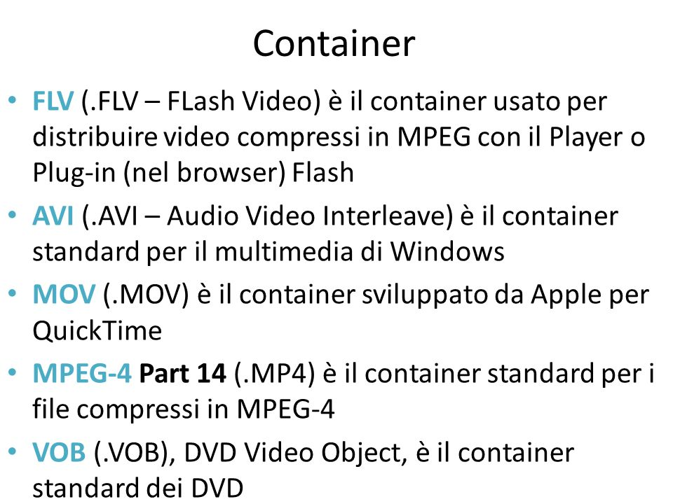 Container FLV (.FLV – FLash Video) è il container usato per distribuire video compressi in MPEG con il Player o Plug-in (nel browser) Flash AVI (.AVI – Audio Video Interleave) è il container standard per il multimedia di Windows MOV (.MOV) è il container sviluppato da Apple per QuickTime MPEG-4 Part 14 (.MP4) è il container standard per i file compressi in MPEG-4 VOB (.VOB), DVD Video Object, è il container standard dei DVD