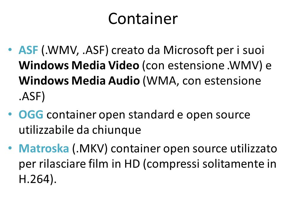 Container ASF (.WMV,.ASF) creato da Microsoft per i suoi Windows Media Video (con estensione.WMV) e Windows Media Audio (WMA, con estensione.ASF) OGG container open standard e open source utilizzabile da chiunque Matroska (.MKV) container open source utilizzato per rilasciare film in HD (compressi solitamente in H.264).