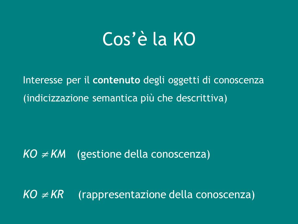 Cosè la KO Interesse per il contenuto degli oggetti di conoscenza (indicizzazione semantica più che descrittiva) KO KM (gestione della conoscenza) KO